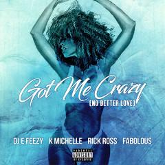 Got Me Crazy (No Better Love) (Single) - DJ E-Feezy, K. Michelle, Rick Ross, Fabolous