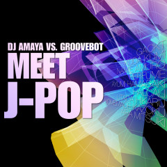 DJ AMAYA VS. GROOVEBOT Meet J-POP (mixed) - DJ AMAYA VS. GROOVEBOT