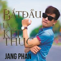 Bắt Đầu Là Kết Thúc - Jang Phan