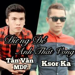 Đừng Để Anh Thất Vọng (Single) - Tấn Văn MDP, K Sor Ka