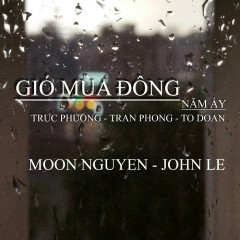 Gió Mùa Đông Năm Ấy - Tố Đoàn,Trúc Phương,Trần Phong,Moon Nguyễn,John Lê