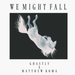 We Might Fall (Single) - Ghastly, Matthew Koma