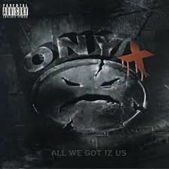 All We Got Iz Us - Onyx