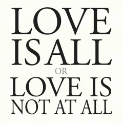 Love Is All Or Love Is Not At All