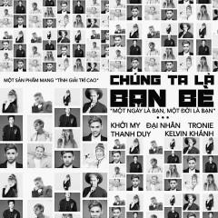 Chúng Ta Là Bạn Bè (Một Ngày Là Bạn, Một Đời Là Bạn) - Khởi My, Đại Nhân, Thanh Duy, Tronie Ngô, Kelvin Khánh