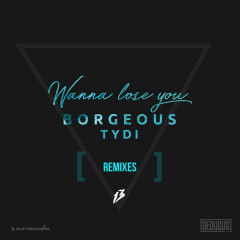 Wanna Lose You (Remixes) - Borgeous, tyDi