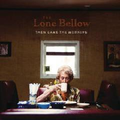 Then Came The Morning - The Lone Bellow