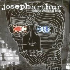Come To Where I'm From - Joseph Arthur