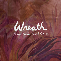 Wreath (Kaitlyn Aurelia Smith Remix) (Single)