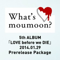 What's moumoon? -5th ALBUM「LOVE before we DIE」2014.1.29 Prerelease Package- - Moumoon