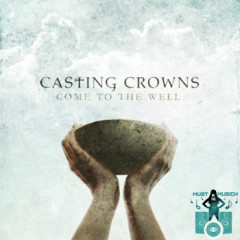 Come To The Well - Casting Crowns