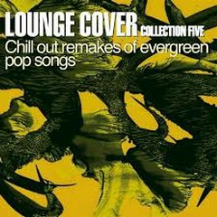 Lounge Cover Collection Five - Chill Out Remakes Of Evergreen Pop Songs
