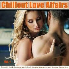 Chillout Love Affairs Vol 1 Smooth Erotic Lounge Music For Intimate Moments And Sensual Seduction
