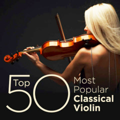 Top 50 Most Popular Classical Violin (No. 1) - Various Artists