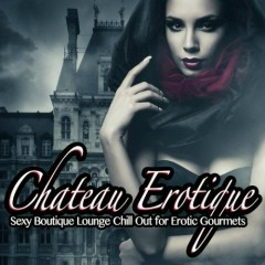 Chateau Erotique Vol. 1 - Sexy Boutique Lounge Chill Out For Erotic Gourmets