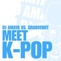 DJ AMAYA VS. GROOVEBOT Meet K-POP (un-mixed)