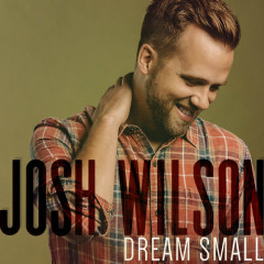 Dream Small (Single) - Josh Wilson