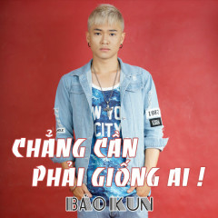 Chẳng Cần Phải Giống Ai (Single) - Bảo Kun