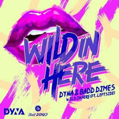 Wild in here - DYNA,Badd Dimes,Leftside