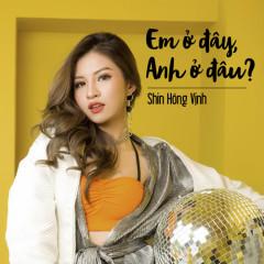 Em Ở Đây – Anh Ở Đâu? (Single) - Shin Hồng Vịnh