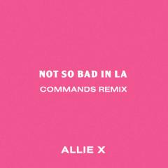 Not So Bad In La (Commands Remix) - Allie X
