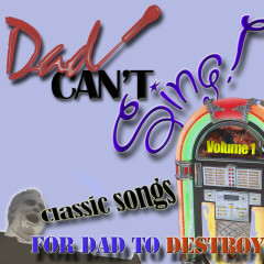 Dad Can't Sing! Classic Songs For Dad To Destroy  - Volume 1
