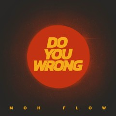 Do You Wrong (Single) - Moh Flow