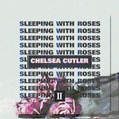 Sleeping With Roses II - Chelsea Cutler