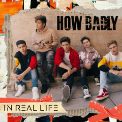 How Badly (Single) - In Real Life