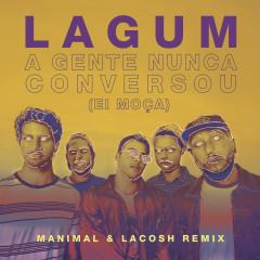A Gente Nunca Conversou (Ei Moça) (Manimal & Lacosh Remix) - Lagum, Manimal, Lacosh