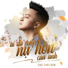 Ai Đã Cướp Nụ Hôn Của Anh (Single) - Cao Thái Sơn
