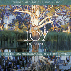 The Joy of Being – Guided Meditations and Music with the Lifeflow Meditation Centre and Ross Edwards - Various Artists