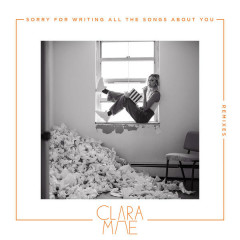 Sorry For Writing All The Songs About You (Remixes) - Clara Mae