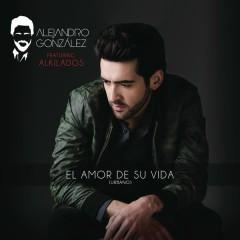 El Amor De Su Vida (Versíon Urbana) - Alejandro González,Alkilados