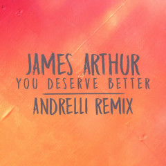 You Deserve Better (Andrelli Remix) - James Arthur