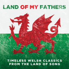Land Of My Fathers: Timeless Welsh Classics From The Land Of Song - Various Artists