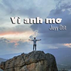 Vì Anh Mơ (Single) - Juyy Otit