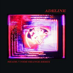 Adeline (Shade / Code Orange Remix)