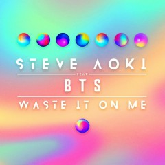 Waste It On Me (Single) - Steve Aoki, BTS