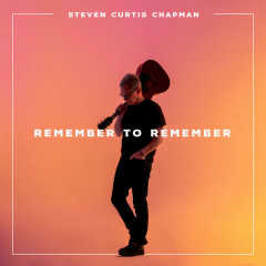 Remember To Remember (Single) - Steven Curtis Chapman