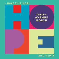 I Have This Hope (Ailo Remix) - Tenth Avenue North