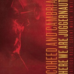 Here We Are Juggernaut (Covent Marth Mix by Atticus Ross) - Coheed and Cambria