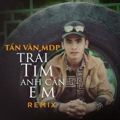 Trái Tim Anh Cần Em (Remix) (Single) - Tấn Văn MDP