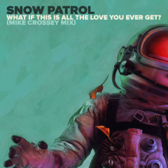 What If This Is All The Love You Ever Get? (Mike Crossey Mix) - Snow Patrol