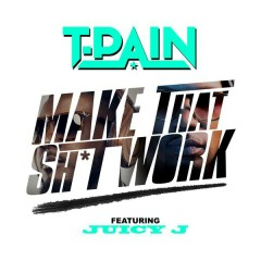 Make That Sh*t Work - T-Pain,Juicy J