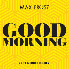 Good Morning (Just Kiddin Remix) - Max Frost