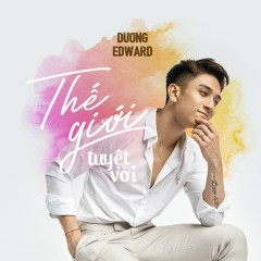 Thế Giới Tuyệt Vời (Single) - Dương Edward