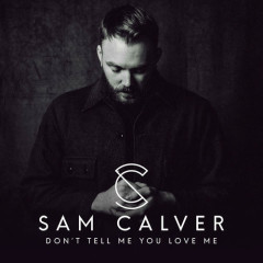 Don't Tell Me You Love Me (Single) - Sam Calver