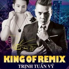King Of Remix - Trịnh Tuấn Vỹ