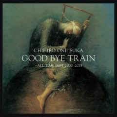GOOD BYE TRAIN -All Time Best 2000-2012 CD2 - Chihiro Onitsuka